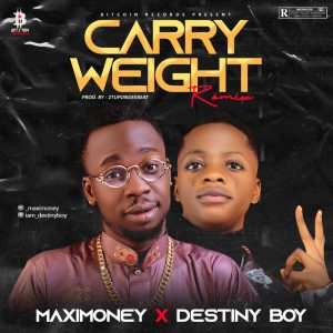 [MUSIC] MaxiMoney Ft Destiny boy - Carry Weight Remix (Prod. 2Tboyz)